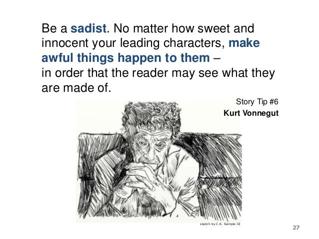 Be a sadist. No matter how sweet and innocent your leading characters, make awful things happen to them – in order that th...