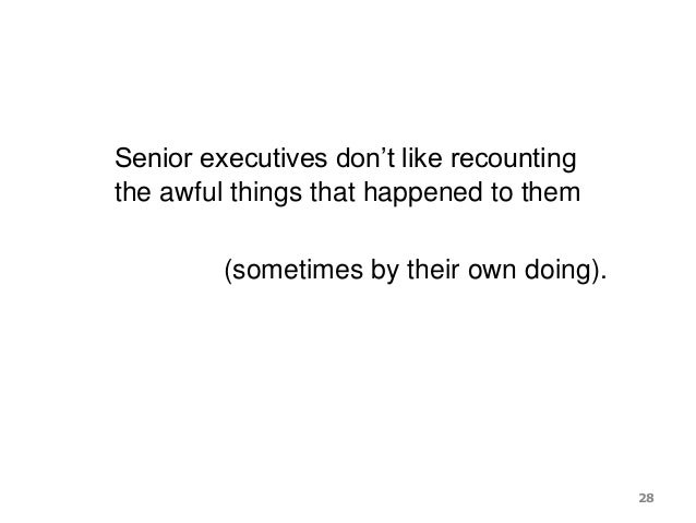 Senior executives don't like recounting the awful things that happened to them (sometimes by their own doing). 28