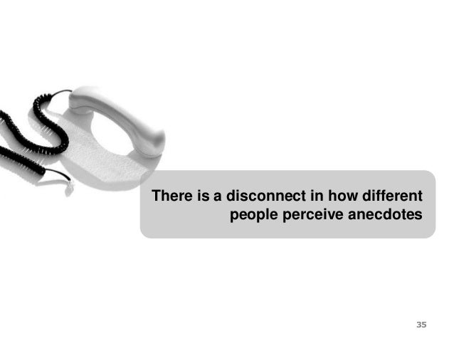 There is a disconnect in how different people perceive anecdotes 35