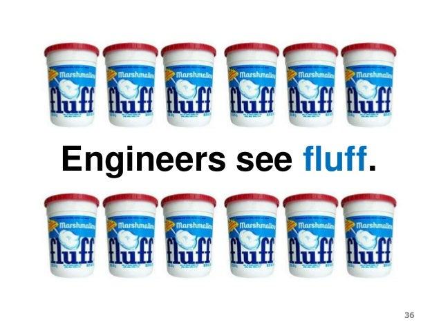 Engineers see fluff. 36