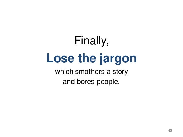 Finally, Lose the jargon which smothers a story and bores people. 43