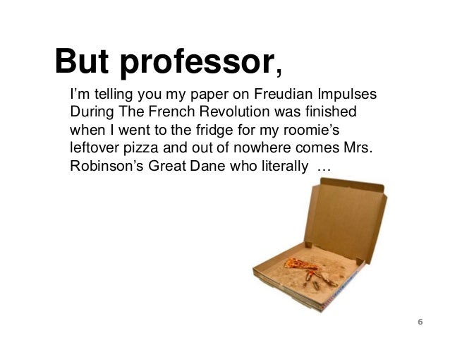 But professor, I'm telling you my paper on Freudian Impulses During The French Revolution was finished when I went to the ...