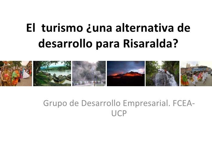 El  turismo ¿una alternativa de desarrollo para Risaralda? Grupo de Desarrollo Empresarial. FCEA-UCP