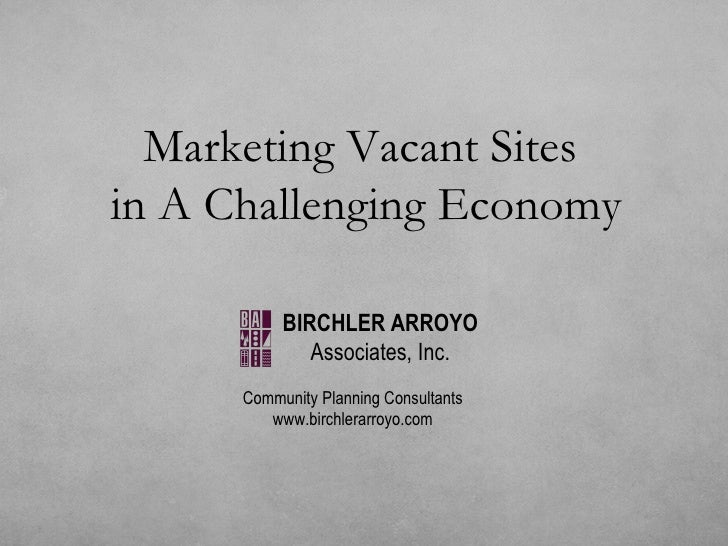 Marketing Vacant Sites  in A Challenging Economy Community Planning Consultants www.birchlerarroyo.com BIRCHLER ARROYO Ass...