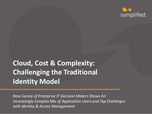 Cloud, Cost & Complexity: Challenging the Traditional Identity Model New Survey of Enterprise IT Decision Makers Shows An ...