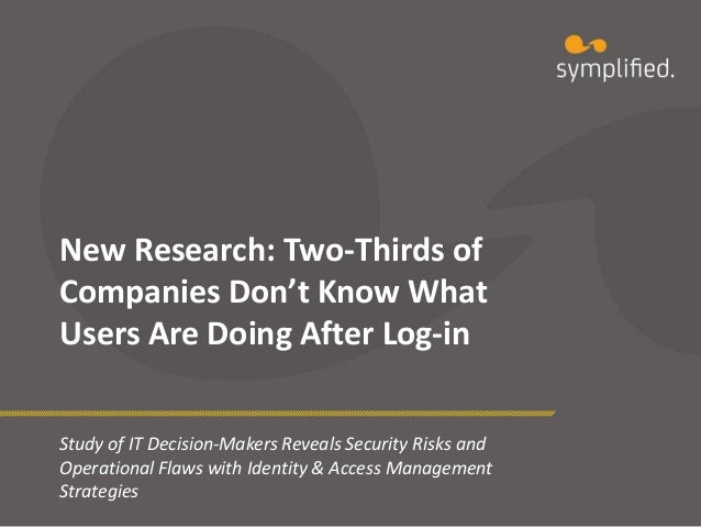 New Research: Two-Thirds ofCompanies Don't Know WhatUsers Are Doing After Log-inStudy of IT Decision-Makers Reveals Securi...