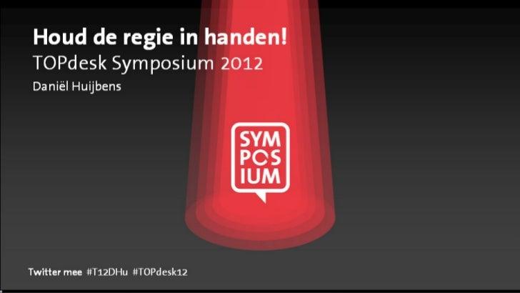 Houd de regie in handen!TOPdesk Symposium 2012Daniël HuijbensTwitter mee #T12DHu #TOPdesk12