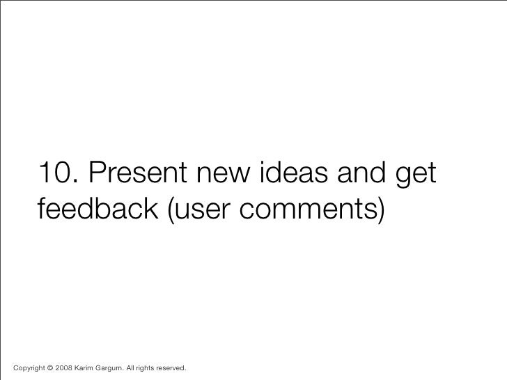 10. Present new ideas and get        feedback (user comments)    Copyright © 2008 Karim Gargum. All rights reserved.