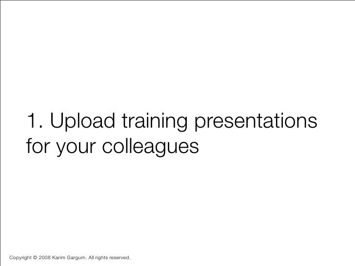 1. Upload training presentations        for your colleagues    Copyright © 2008 Karim Gargum. All rights reserved.