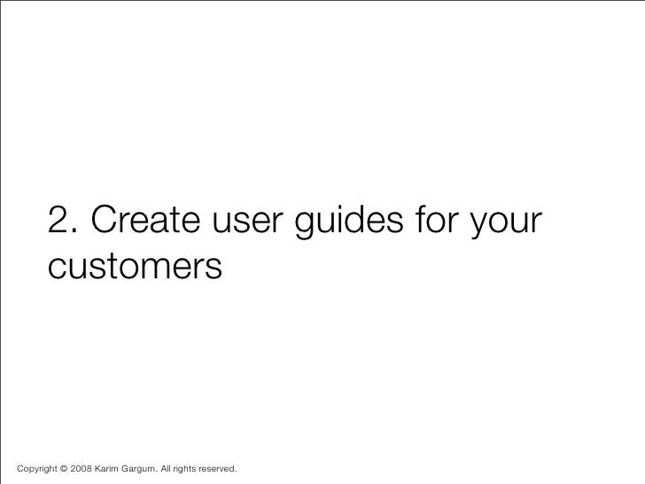 2. Create user guides for your        customers    Copyright © 2008 Karim Gargum. All rights reserved.