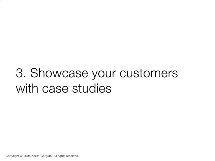 3. Showcase your customers        with case studies    Copyright © 2008 Karim Gargum. All rights reserved.