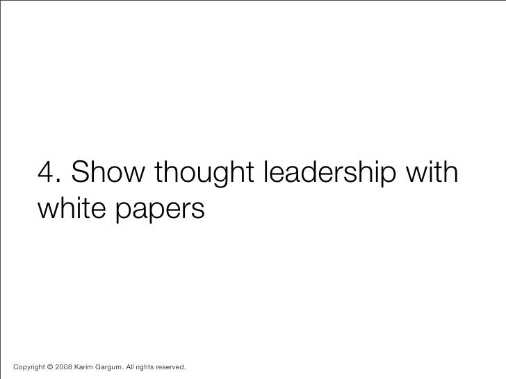 4. Show thought leadership with        white papers    Copyright © 2008 Karim Gargum. All rights reserved.