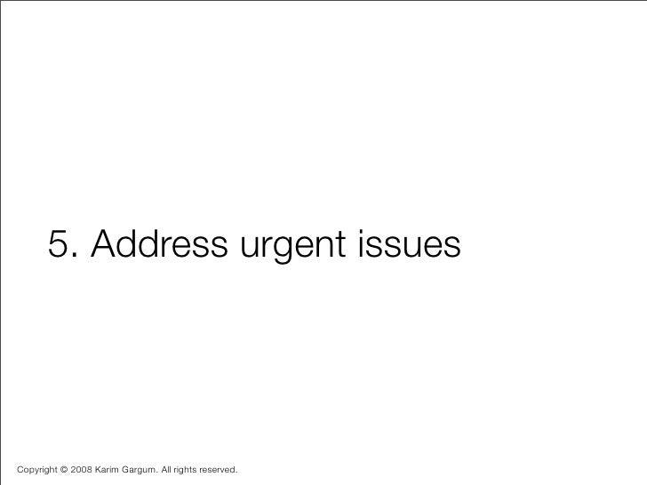 5. Address urgent issues     Copyright © 2008 Karim Gargum. All rights reserved.