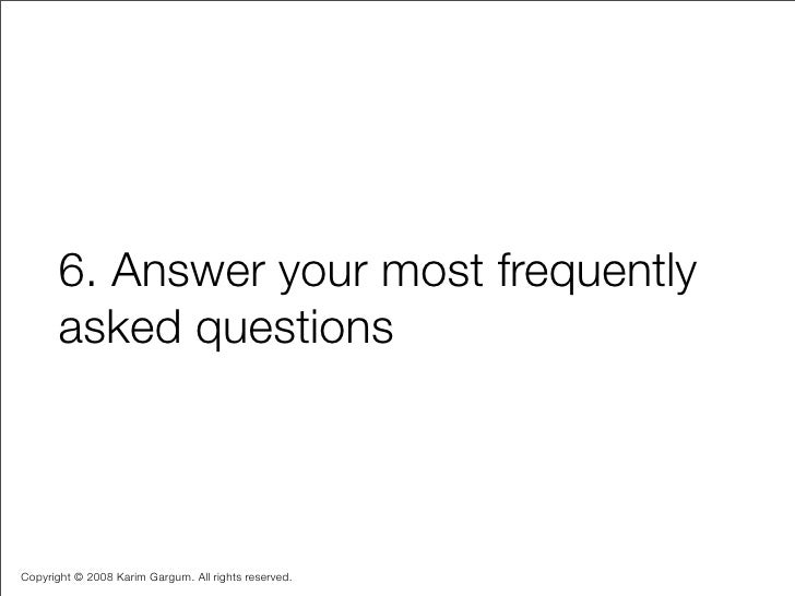6. Answer your most frequently        asked questions    Copyright © 2008 Karim Gargum. All rights reserved.