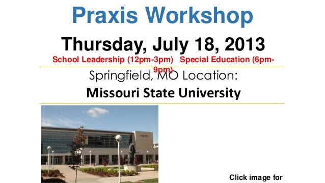 Praxis Workshop Click image for Springfield, MO Location: Missouri State University Thursday, July 18, 2013 School Leaders...
