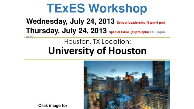 TExES Workshop Click image for Houston, TX Location: University of Houston Wednesday, July 24, 2013 School Leadership (6 p...