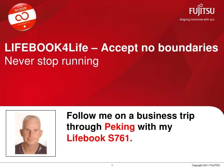 LIFEBOOK4Life – Accept no boundariesNever stop running<br />Follow me on a businesstripthroughPeking withmyLifebook S761.<...