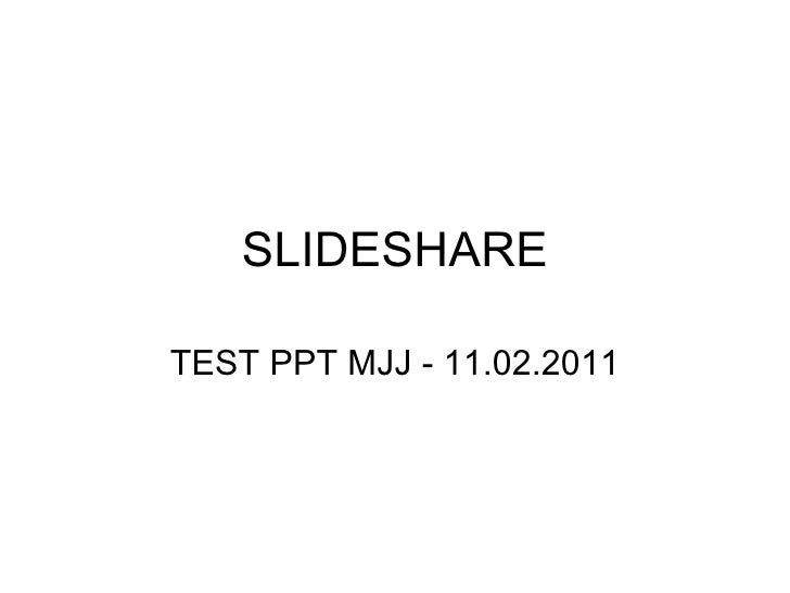 SLIDESHARE TEST PPT MJJ - 11.02.2011