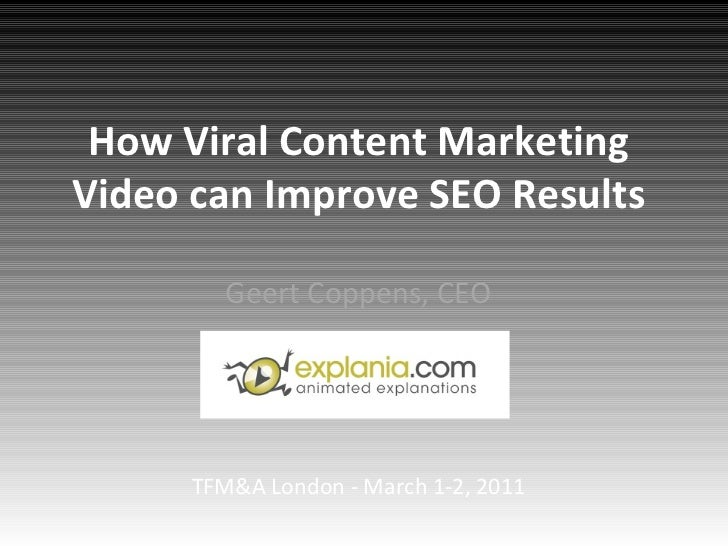 How Viral Content Marketing Video can Improve SEO Results Geert Coppens, CEO TFM&A London - March 1-2, 2011