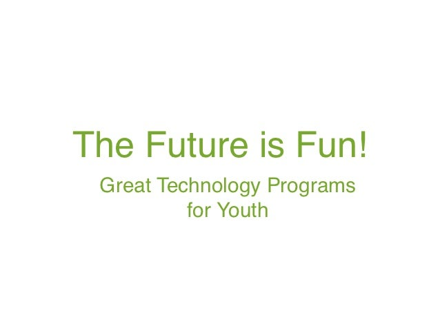 The Future is Fun! Great Technology Programs          for Youth