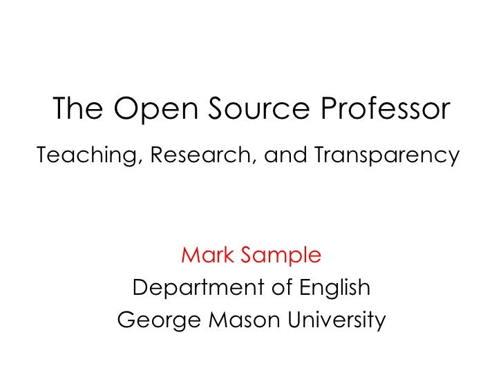 The Open Source Professor Teaching, Research, and Transparency  Mark Sample Department of English George Mason University