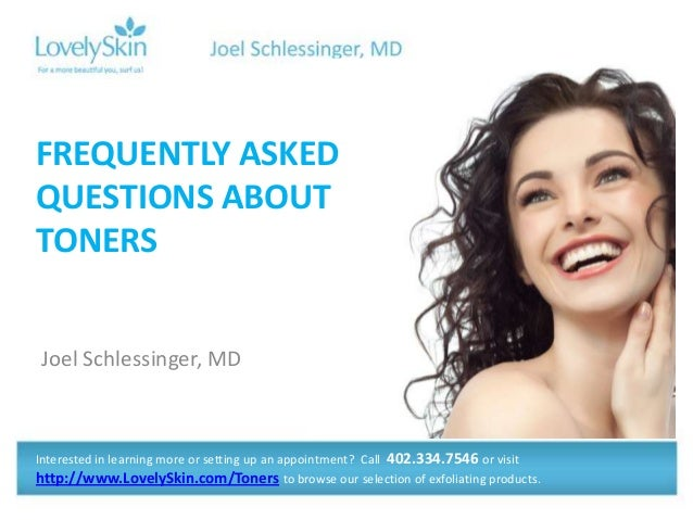 Joel Schlessinger, MD FREQUENTLY ASKED QUESTIONS ABOUT TONERS Interested in learning more or setting up an appointment? Ca...