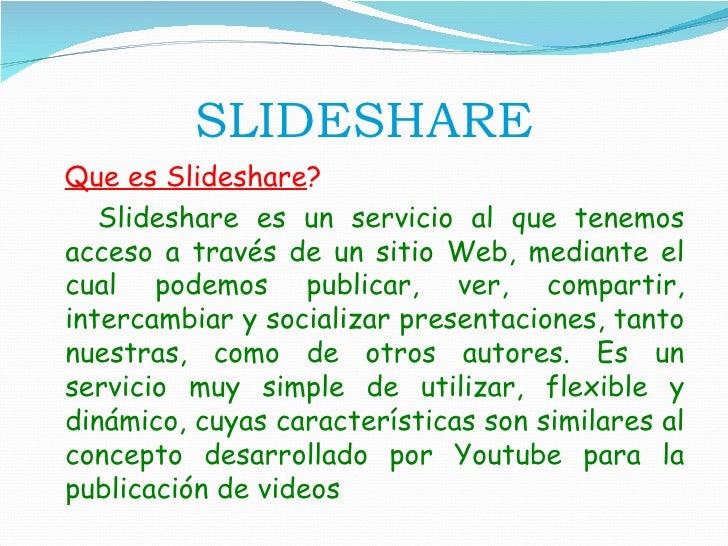 SLIDESHARE <ul><li>Que es Slideshare ?   </li></ul><ul><li>Slideshare es un servicio al que tenemos acceso a través de un ...