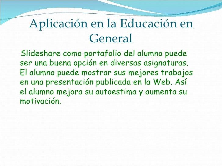 Aplicación en la Educación en General <ul><li>Slideshare como portafolio del alumno puede ser una buena opción en diversas...