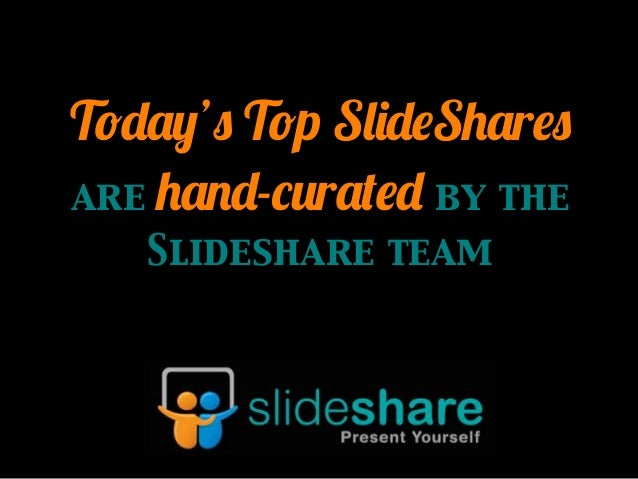 Today's Top SlideShares are hand-curated by the Slideshare team