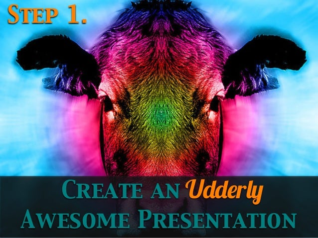 Step 1.  Create an Udderly Awesome Presentation