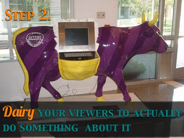 Step 2.  Dairy your viewers to actually do something about it