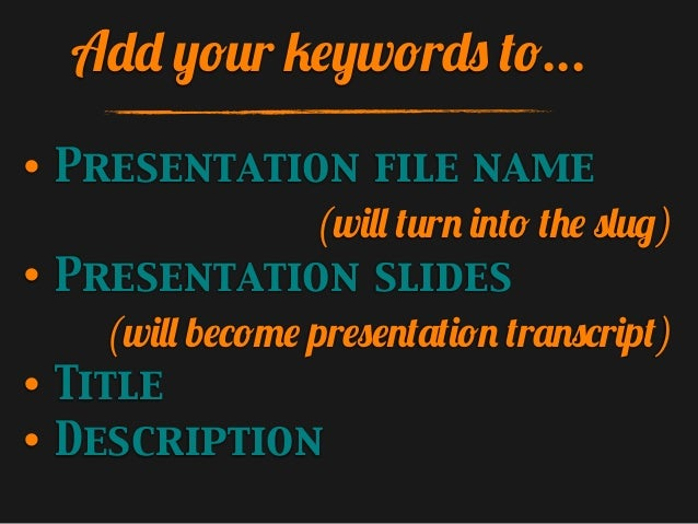 Add your keywords to... • • • •  Presentation file name (will turn into the slug) Presentation slides (will become present...