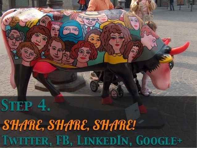 Step 4. SHARE, SHARE, SHARE! Twitter, FB, LinkedIn, Google+