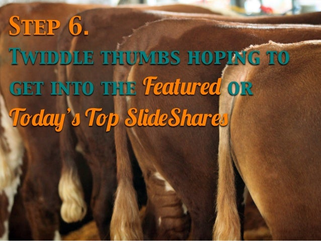 Step 6. Twiddle thumbs hoping to  Featured or Today's Top SlideShares get into the