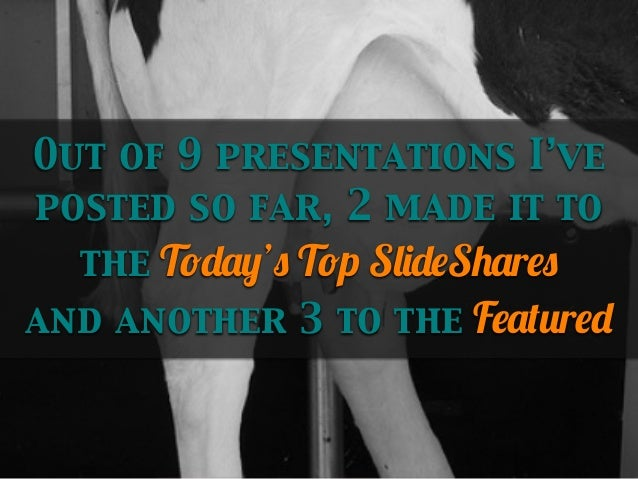 Out of 9 presentations I've posted so far, 2 made it to the Today's Top SlideShares and another 3 to the Featured