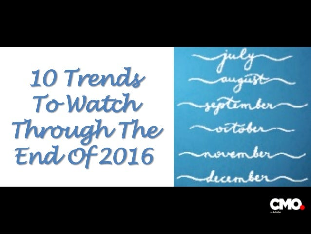 10 Trends To Watch Through The End Of 2016