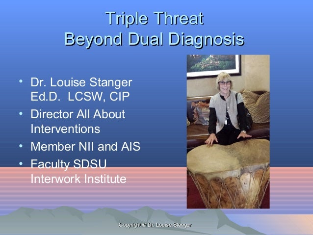 Triple ThreatTriple Threat Beyond Dual DiagnosisBeyond Dual Diagnosis • Dr. Louise Stanger Ed.D. LCSW, CIP • Director All ...