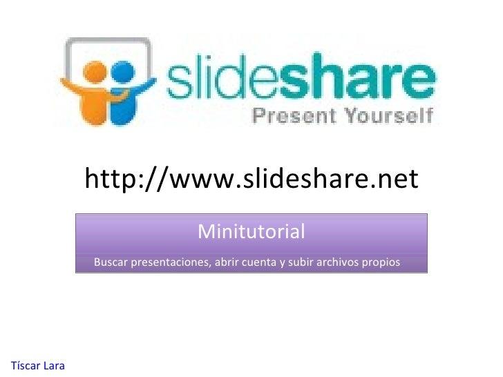 http://www.slideshare.net Minitutorial Buscar presentaciones, abrir cuenta y subir archivos propios T í scar  Lara