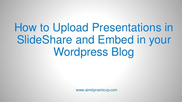 How to Upload Presentations in SlideShare and Embed in your Wordpress Blog www.aimdynamicvp.com