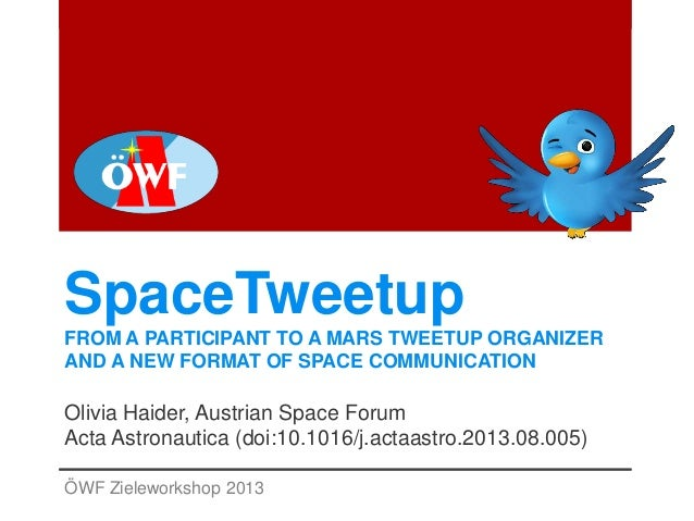 SpaceTweetup FROM A PARTICIPANT TO A MARS TWEETUP ORGANIZER AND A NEW FORMAT OF SPACE COMMUNICATION Olivia Haider, Austria...