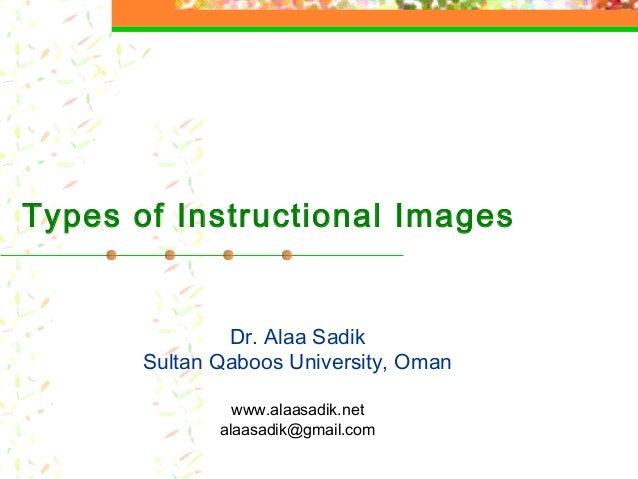 Types of Instructional Images Dr. Alaa Sadik Sultan Qaboos University, Oman www.alaasadik.net alaasadik@gmail.com
