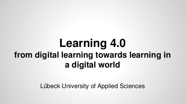 Learning 4.0 from digital learning towards learning in a digital world Lübeck University of Applied Sciences
