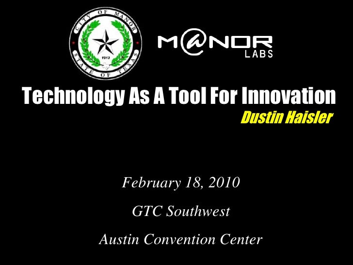 Technology As A Tool For Innovation                                Dustin Haisler              February 18, 2010          ...