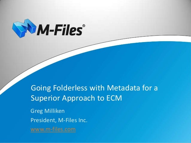 Going Folderless with Metadata for aSuperior Approach to ECMGreg MillikenPresident, M-Files Inc.www.m-files.com