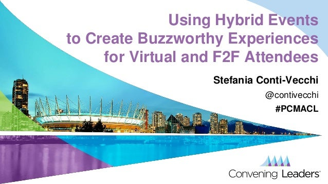 Using Hybrid Events to Create Buzzworthy Experiences for Virtual and F2F Attendees Stefania Conti-Vecchi @contivecchi #PCM...