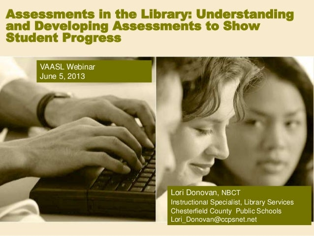 Assessments in the Library: Understandingand Developing Assessments to ShowStudent ProgressLori Donovan, NBCTInstructional...