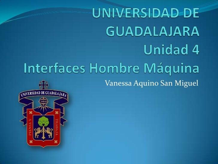 UNIVERSIDAD DE GUADALAJARAUnidad 4Interfaces Hombre Máquina<br />Vanessa Aquino San Miguel<br />