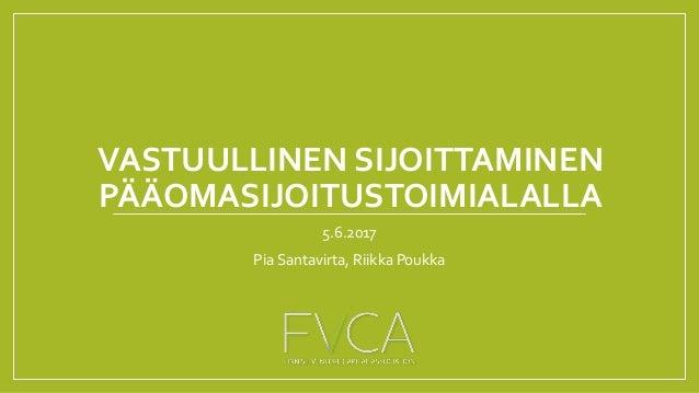 VASTUULLINEN SIJOITTAMINEN PÄÄOMASIJOITUSTOIMIALALLA 5.6.2017 Pia Santavirta, Riikka Poukka