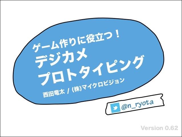 ! Version 0.62 ゲーム作りに役立つ! デジカメ プロトタイピング 西田竜太 / (株)マイクロビジョン   @n_ryota