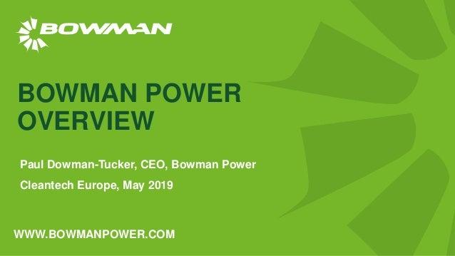 WWW.BOWMANPOWER.COM BOWMAN POWER OVERVIEW Paul Dowman-Tucker, CEO, Bowman Power Cleantech Europe, May 2019